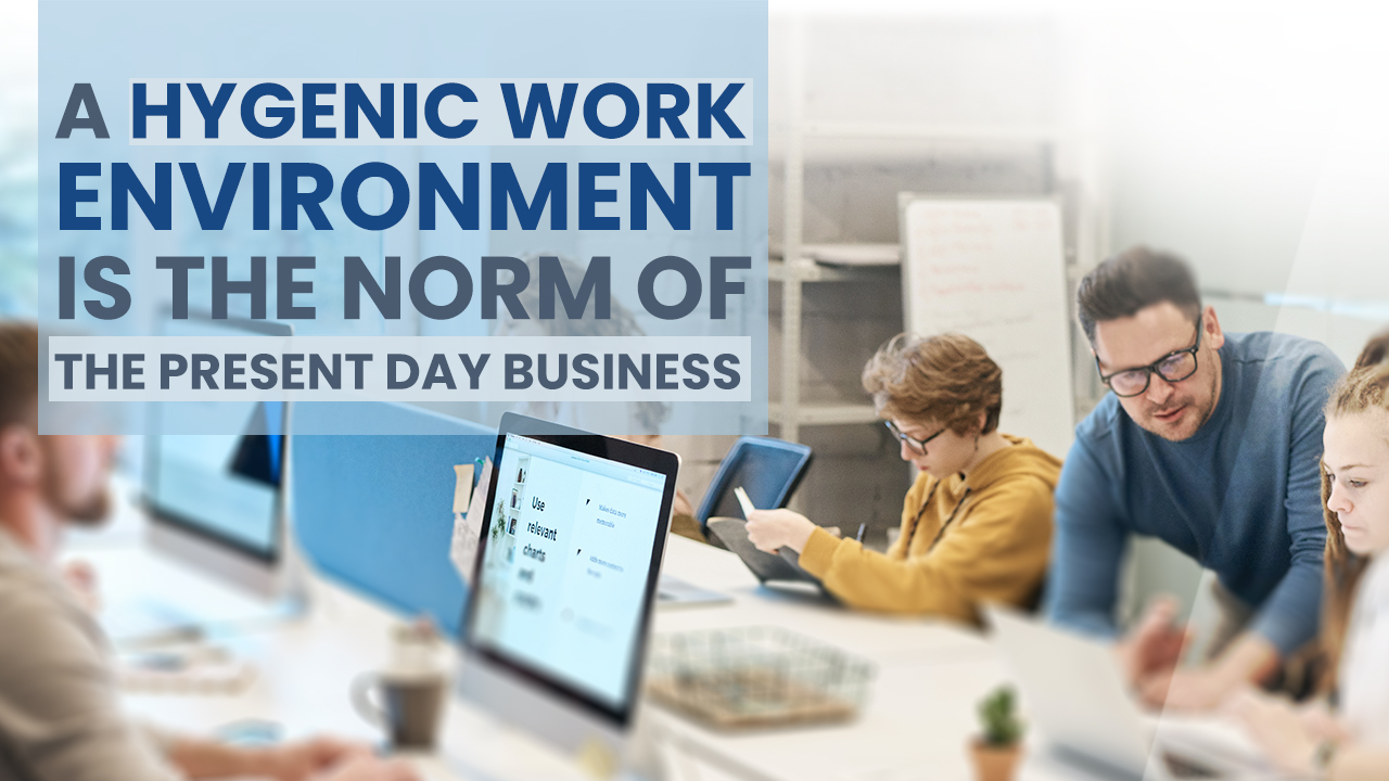 Read more about the article A HYGENIC WORK ENVIRONMENT IS THE NORM OF THE PRESENT DAY BUSINESS